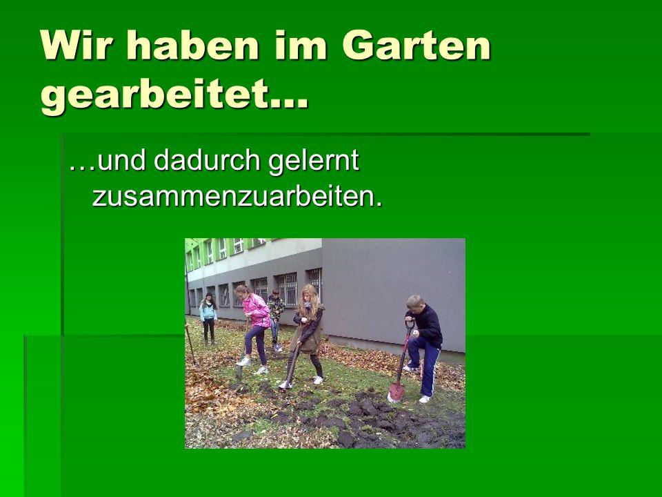 Wir haben im Garten gearbeitet… …und dadurch gelernt zusammenzuarbeiten.