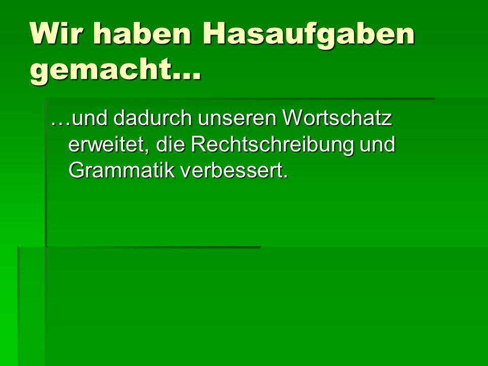 Wir haben Hasaufgaben gemacht… …und dadurch unseren Wortschatz erweitet, die Rechtschreibung und Grammatik verbessert.