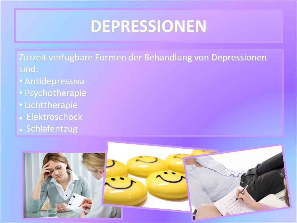 Zurzeit verfugbare Formen der Behandlung von Depressionen sind: Antidepressiva Antidepressiva Psychotherapie Psychotherapie Lichttherapie Lichttherapie Elektroschock Elektroschock Schlafentzug Schlafentzug DEPRESSIONEN