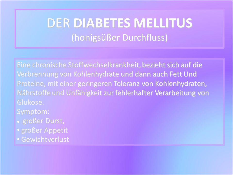 DER DIABETES MELLITUS (honigsüßer Durchfluss) Eine chronische Stoffwechselkrankheit, bezieht sich auf die Verbrennung von Kohlenhydrate und dann auch