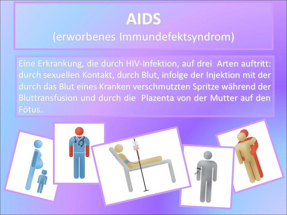 AIDS (erworbenes Immundefektsyndrom) Eine Erkrankung, die durch HIV-Infektion, auf drei Arten auftritt: durch sexuellen Kontakt, durch Blut, infolge der Injektion mit der durch das Blut eines Kranken verschmutzten Spritze während der Bluttransfusion und durch die Plazenta von der Mutter auf den Fötus.