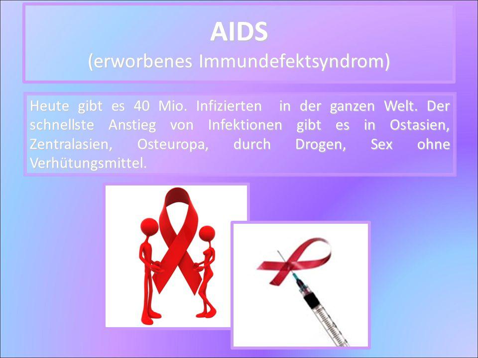 AIDS (erworbenes Immundefektsyndrom) Heute gibt es 40 Mio. Infizierten in der ganzen Welt. Der schnellste Anstieg von Infektionen gibt es in Ostasien,