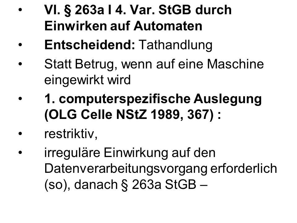 VI. § 263a I 4. Var. StGB durch Einwirken auf Automaten Entscheidend: Tathandlung Statt Betrug, wenn auf eine Maschine eingewirkt wird 1. computerspez