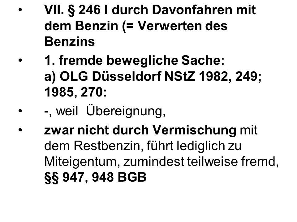VII. § 246 I durch Davonfahren mit dem Benzin (= Verwerten des Benzins 1. fremde bewegliche Sache: a) OLG Düsseldorf NStZ 1982, 249; 1985, 270: -, wei