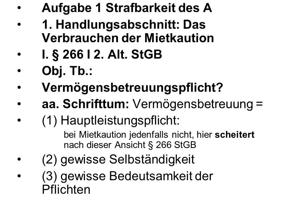 Aufgabe 1 Strafbarkeit des A 1. Handlungsabschnitt: Das Verbrauchen der Mietkaution I. § 266 I 2. Alt. StGB Obj. Tb.: Vermögensbetreuungspflicht? aa.