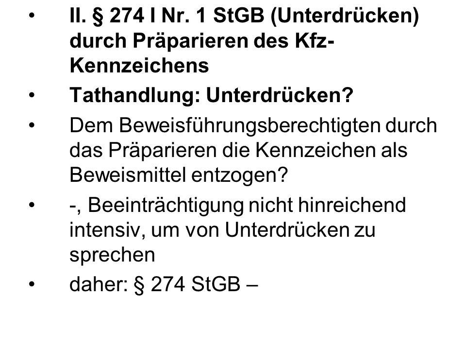 II. § 274 I Nr. 1 StGB (Unterdrücken) durch Präparieren des Kfz- Kennzeichens Tathandlung: Unterdrücken? Dem Beweisführungsberechtigten durch das Präp