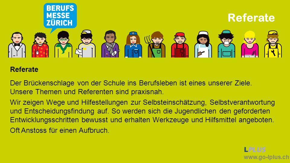 www.go-lplus.ch Referate Der Brückenschlage von der Schule ins Berufsleben ist eines unserer Ziele. Unsere Themen und Referenten sind praxisnah. Wir z