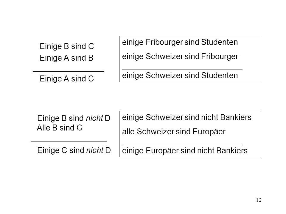 12 Einige B sind C Einige A sind B ________________ Einige A sind C Einige B sind nicht D Alle B sind C _________________ Einige C sind nicht D einige Fribourger sind Studenten einige Schweizer sind Fribourger ___________________________ einige Schweizer sind Studenten einige Schweizer sind nicht Bankiers alle Schweizer sind Europäer ___________________________ einige Europäer sind nicht Bankiers