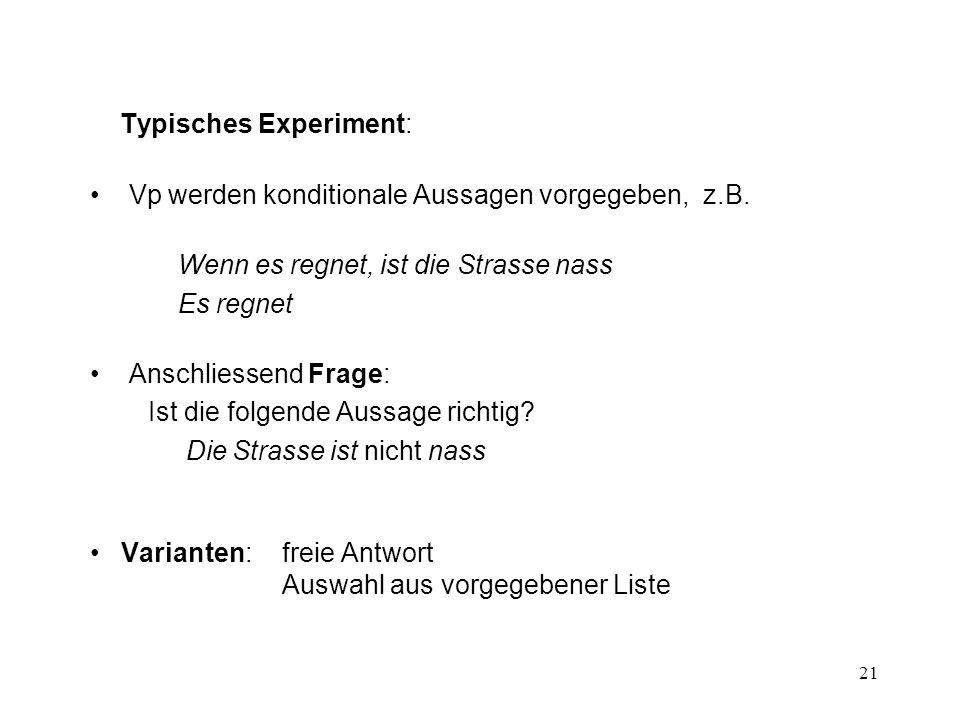 21 Typisches Experiment: Vp werden konditionale Aussagen vorgegeben, z.B.