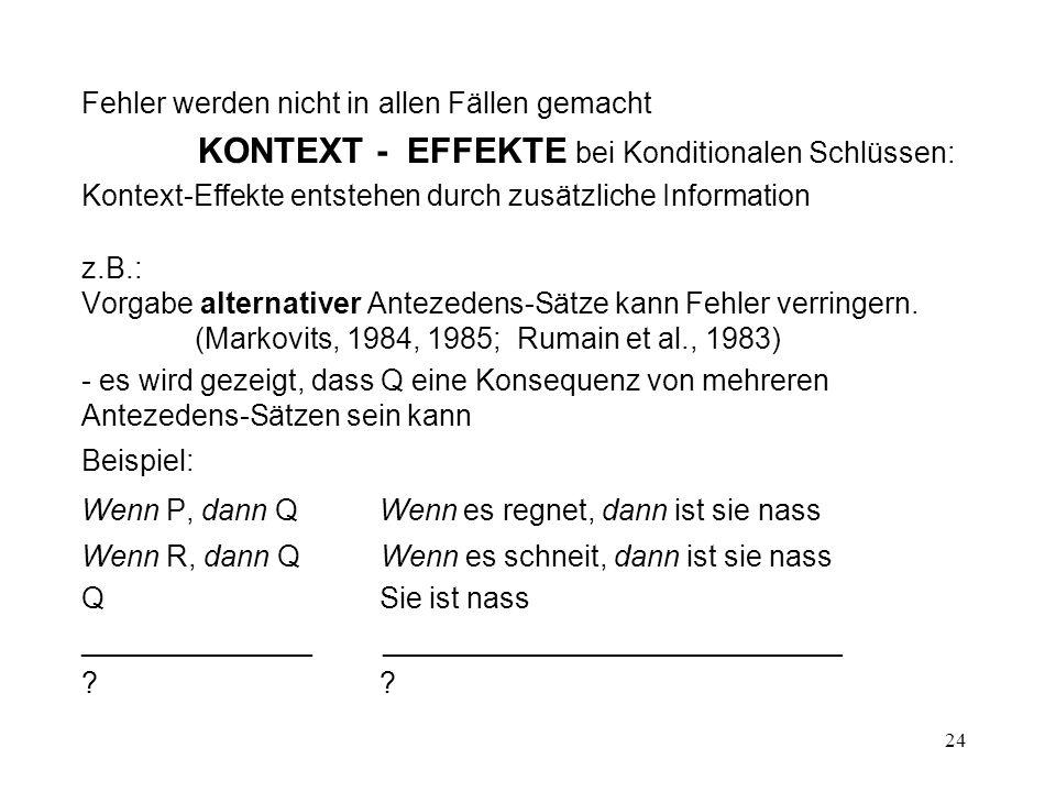 24 Fehler werden nicht in allen Fällen gemacht KONTEXT - EFFEKTE bei Konditionalen Schlüssen: Kontext-Effekte entstehen durch zusätzliche Information z.B.: Vorgabe alternativer Antezedens-Sätze kann Fehler verringern.