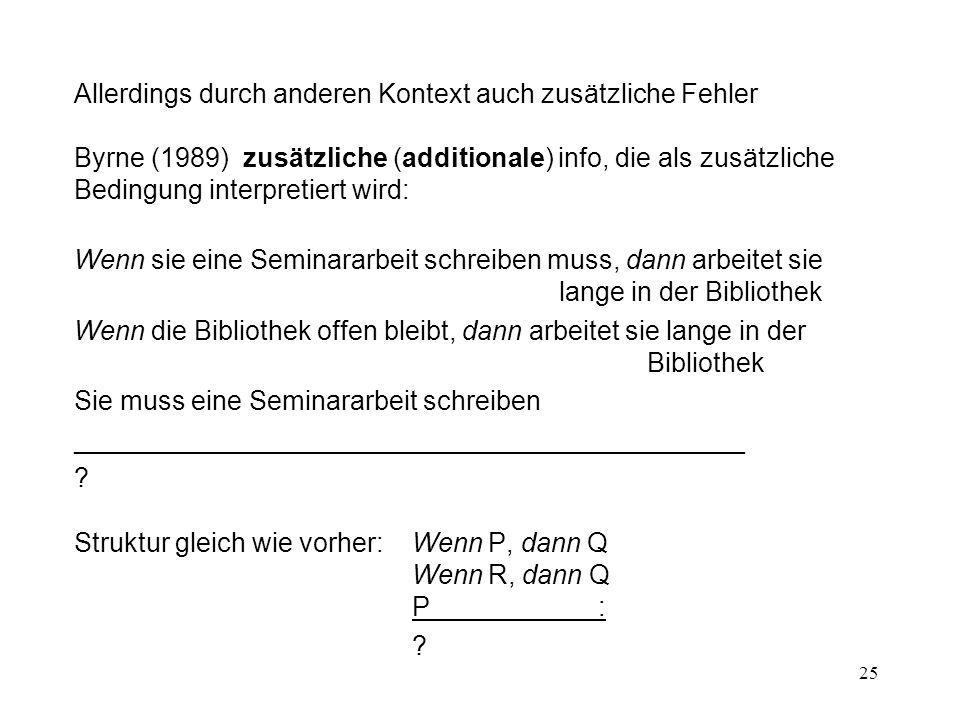 25 Allerdings durch anderen Kontext auch zusätzliche Fehler Byrne (1989) zusätzliche (additionale) info, die als zusätzliche Bedingung interpretiert wird: Wenn sie eine Seminararbeit schreiben muss, dann arbeitet sie lange in der Bibliothek Wenn die Bibliothek offen bleibt, dann arbeitet sie lange in der Bibliothek Sie muss eine Seminararbeit schreiben _____________________________________________ .