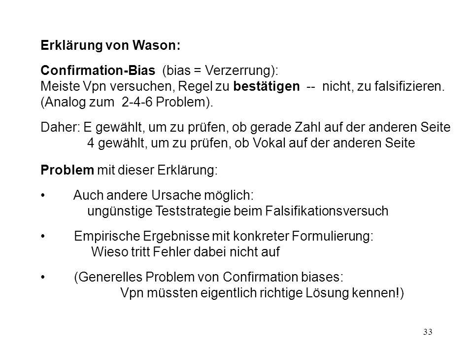 33 Erklärung von Wason: Confirmation-Bias (bias = Verzerrung): Meiste Vpn versuchen, Regel zu bestätigen -- nicht, zu falsifizieren.