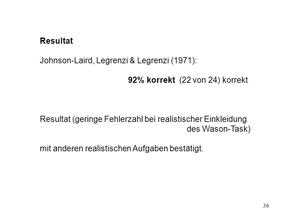36 Resultat Johnson-Laird, Legrenzi & Legrenzi (1971): 92% korrekt (22 von 24) korrekt Resultat (geringe Fehlerzahl bei realistischer Einkleidung des Wason-Task) mit anderen realistischen Aufgaben bestätigt.
