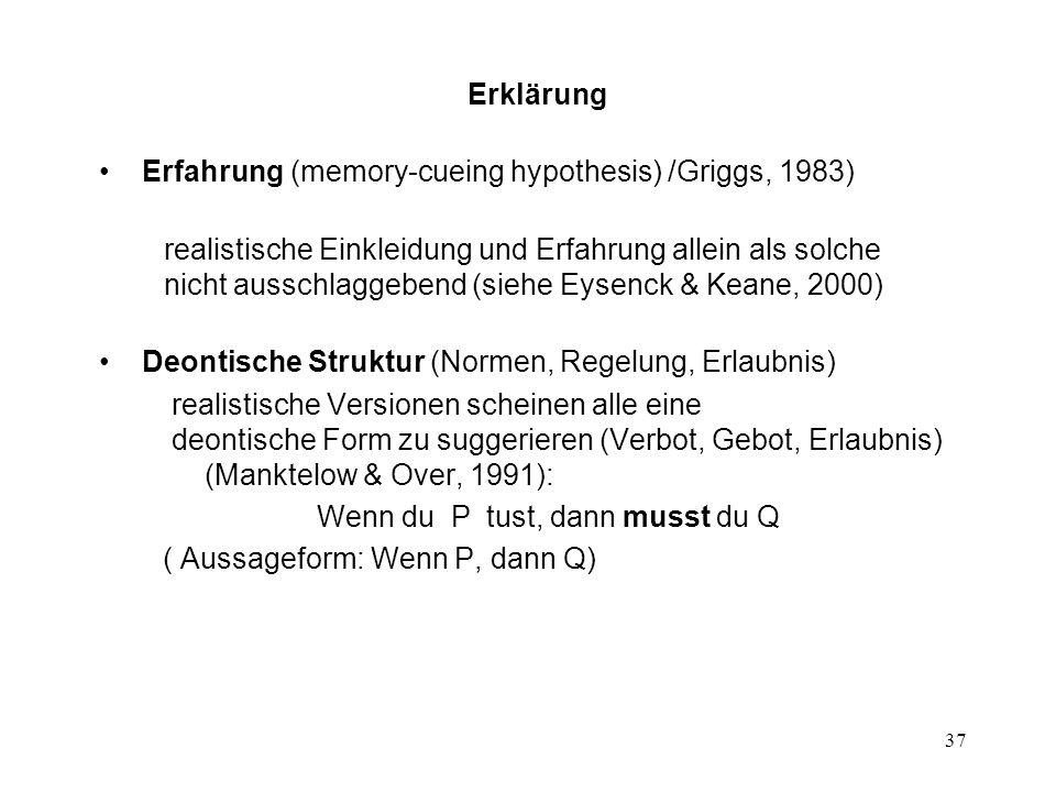 37 Erklärung Erfahrung (memory-cueing hypothesis) /Griggs, 1983) realistische Einkleidung und Erfahrung allein als solche nicht ausschlaggebend (siehe Eysenck & Keane, 2000) Deontische Struktur (Normen, Regelung, Erlaubnis) realistische Versionen scheinen alle eine deontische Form zu suggerieren (Verbot, Gebot, Erlaubnis) (Manktelow & Over, 1991): Wenn du P tust, dann musst du Q ( Aussageform: Wenn P, dann Q)