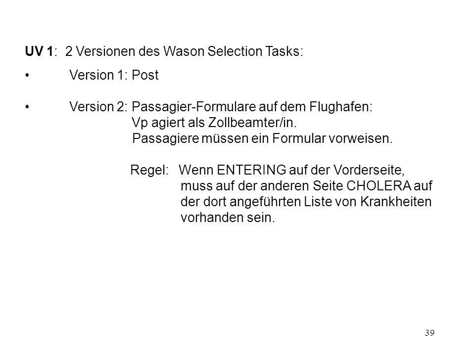 39 UV 1: 2 Versionen des Wason Selection Tasks: Version 1: Post Version 2: Passagier-Formulare auf dem Flughafen: Vp agiert als Zollbeamter/in.