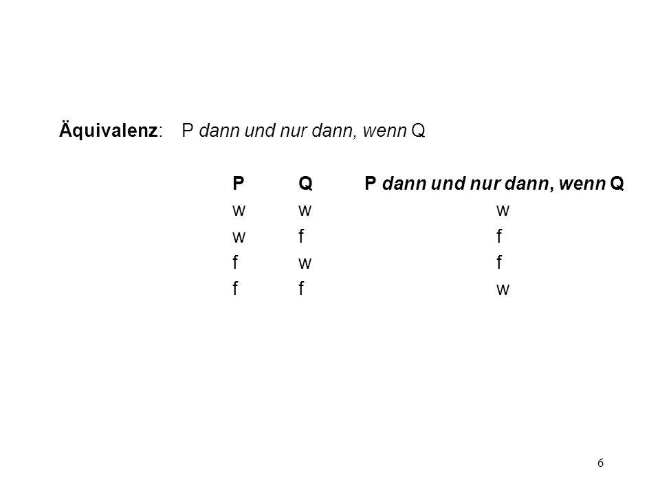 6 Äquivalenz: P dann und nur dann, wenn Q PQP dann und nur dann, wenn Q www www wff wff fwf fwf ffw ffw