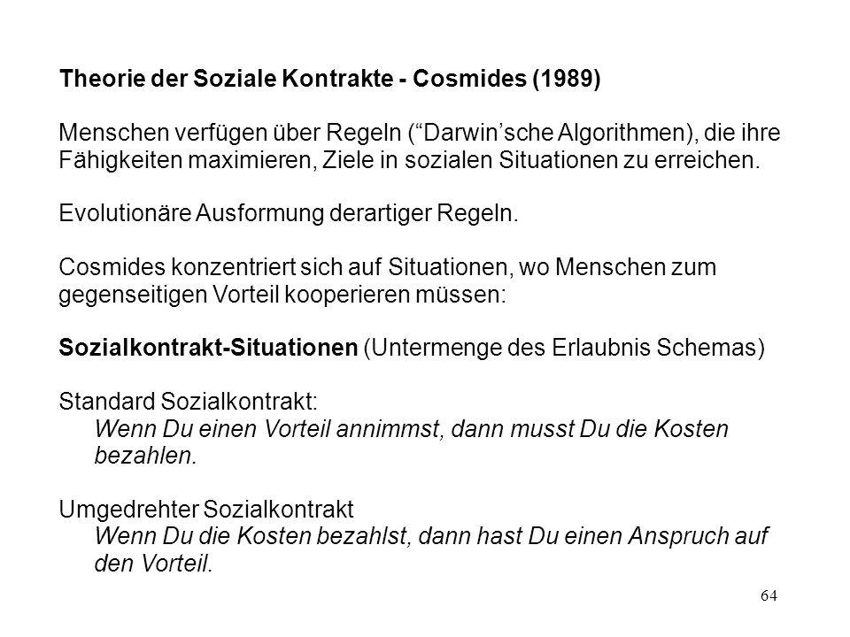 64 Theorie der Soziale Kontrakte - Cosmides (1989) Menschen verfügen über Regeln ( Darwin'sche Algorithmen), die ihre Fähigkeiten maximieren, Ziele in sozialen Situationen zu erreichen.