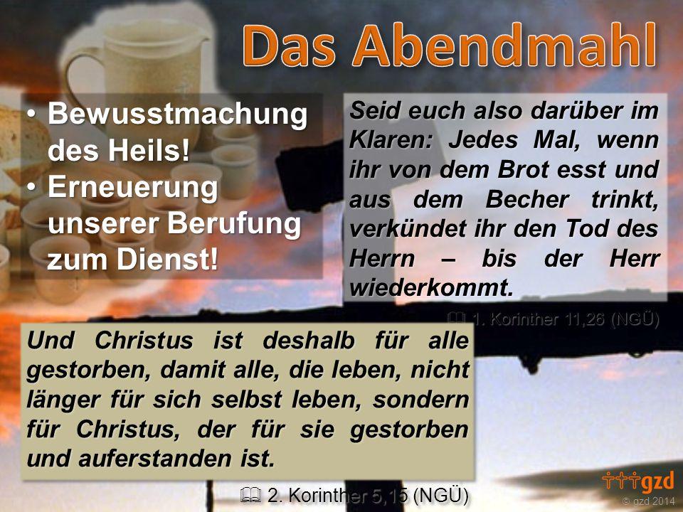  gzd 2014 Seid euch also darüber im Klaren: Jedes Mal, wenn ihr von dem Brot esst und aus dem Becher trinkt, verkündet ihr den Tod des Herrn – bis der Herr wiederkommt.