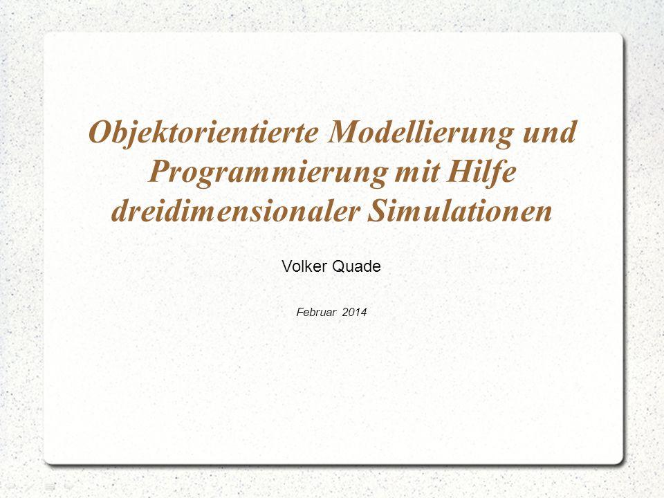 Objektorientierte Modellierung und Programmierung mit Hilfe dreidimensionaler Simulationen Volker Quade Februar 2014