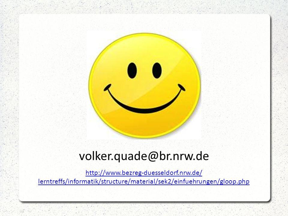 volker.quade@br.nrw.de http://www.bezreg-duesseldorf.nrw.de/ lerntreffs/informatik/structure/material/sek2/einfuehrungen/gloop.php