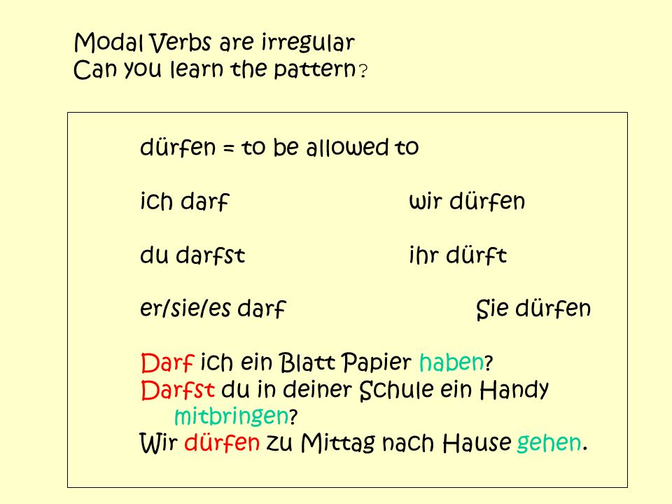 Modal Verbs are irregular Can you learn the pattern ? dürfen = to be allowed to ich darfwir dürfen du darfstihr dürft er/sie/es darfSie dürfen Darf ic