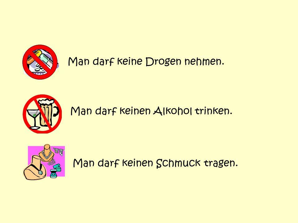 Man darf keinen Alkohol trinken. Man darf keine Drogen nehmen. Man darf keinen Schmuck tragen.