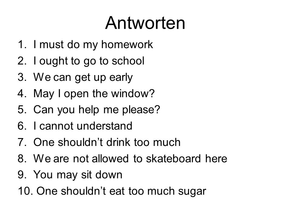 Antworten 1. I must do my homework 2. I ought to go to school 3. We can get up early 4. May I open the window? 5. Can you help me please? 6. I cannot