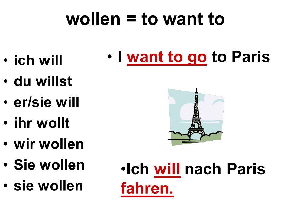 wollen = to want to ich will du willst er/sie will ihr wollt wir wollen Sie wollen sie wollen I want to go to Paris Ich will nach Paris fahren.