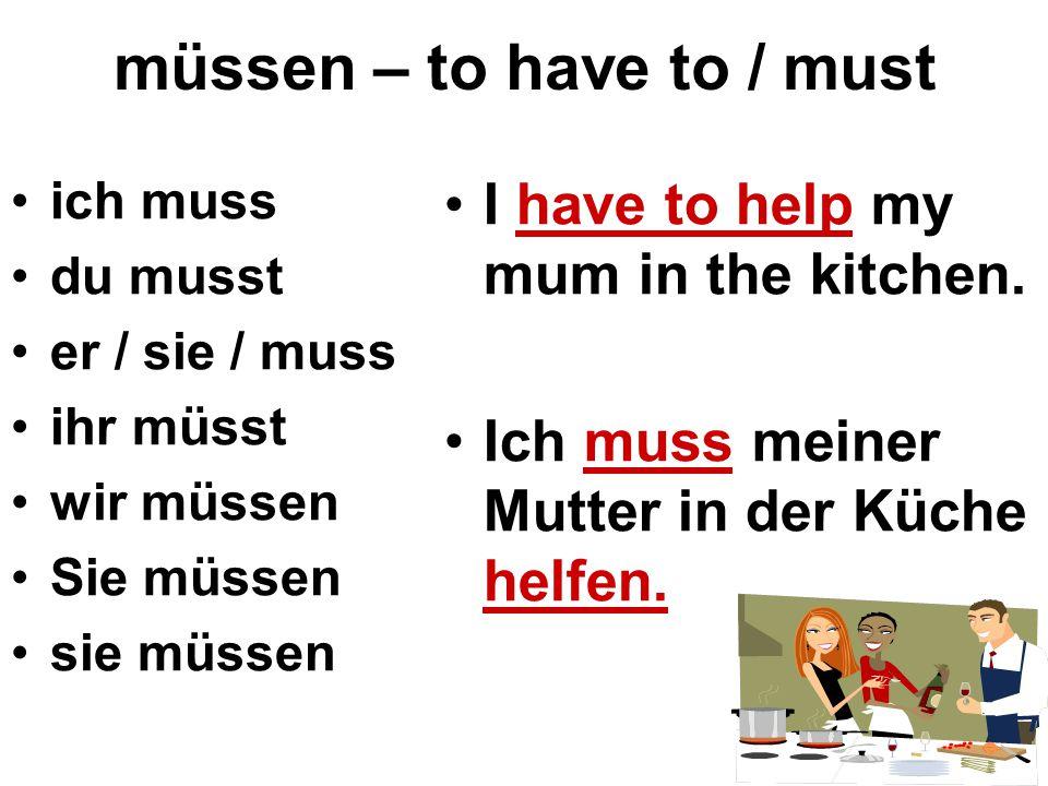 müssen – to have to / must ich muss du musst er / sie / muss ihr müsst wir müssen Sie müssen sie müssen I have to help my mum in the kitchen. Ich muss