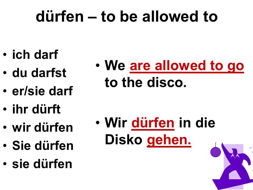 dürfen – to be allowed to ich darf du darfst er/sie darf ihr dürft wir dürfen Sie dürfen sie dürfen We are allowed to go to the disco. Wir dürfen in d