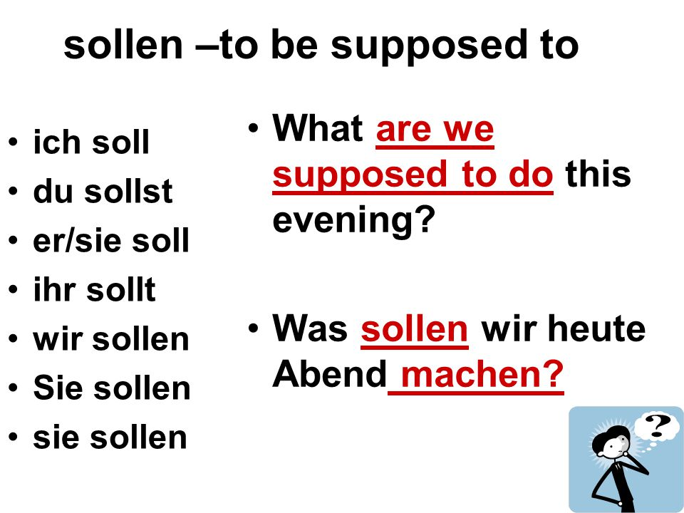 sollen –to be supposed to ich soll du sollst er/sie soll ihr sollt wir sollen Sie sollen sie sollen What are we supposed to do this evening? Was solle