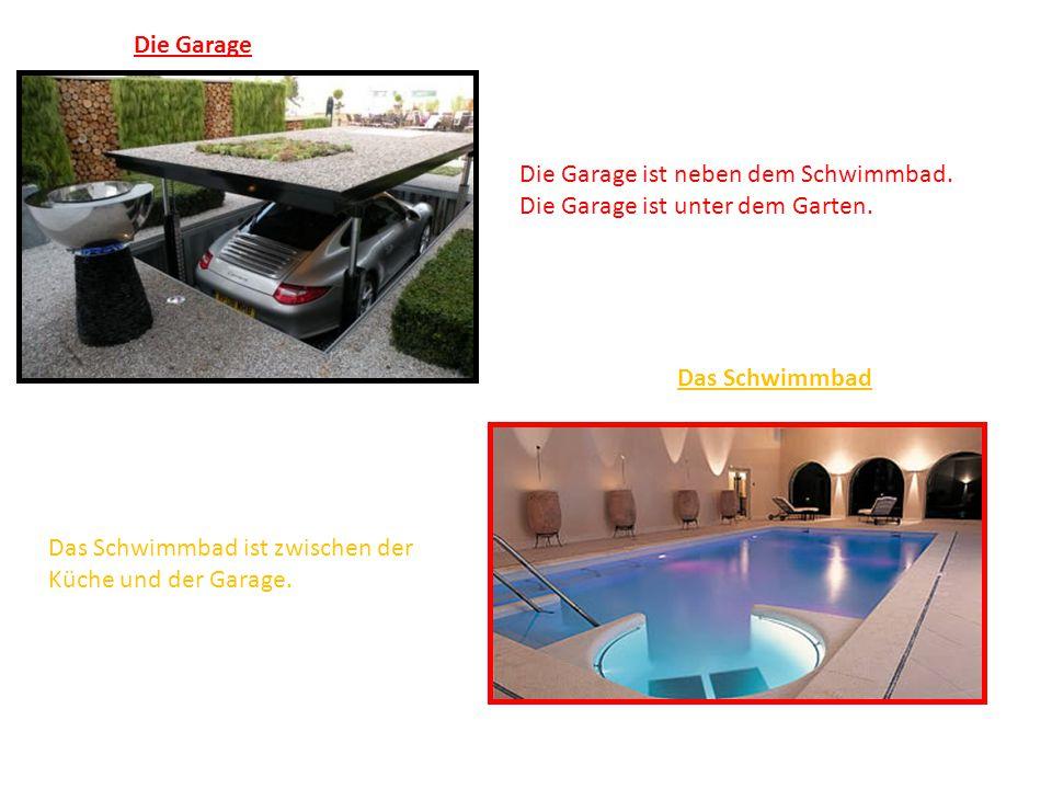 Die Garage Die Garage ist neben dem Schwimmbad. Die Garage ist unter dem Garten. Das Schwimmbad Das Schwimmbad ist zwischen der Küche und der Garage.