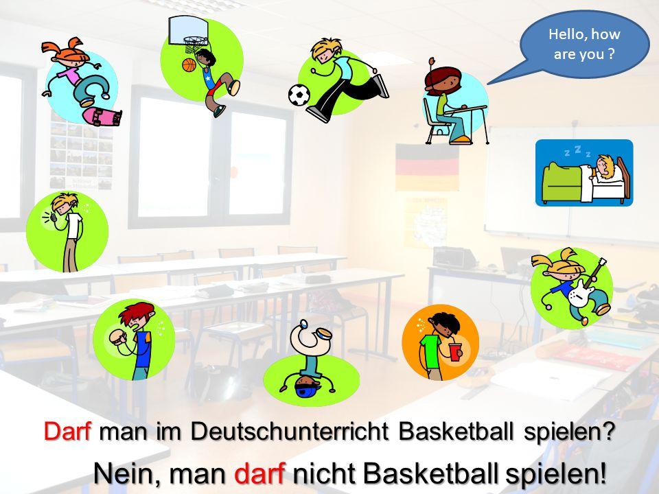 Hello, how are you ? Darf man im Deutschunterricht Basketball spielen? Nein, man darf nicht Basketball spielen!