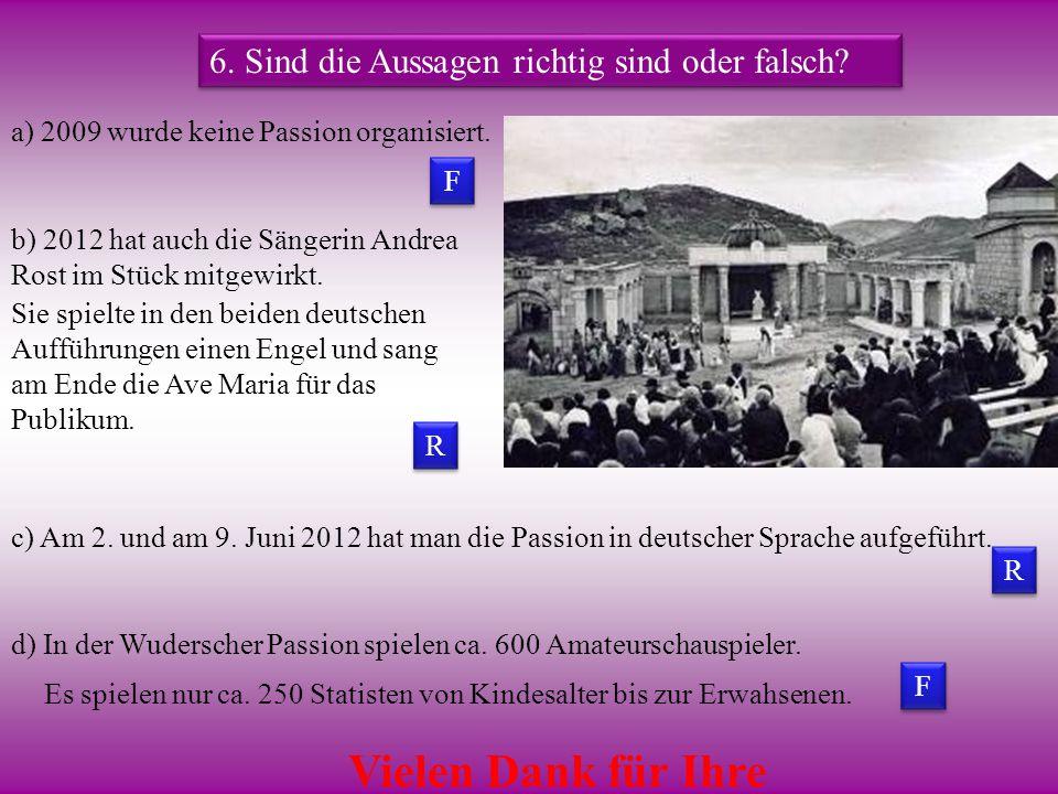 F F F F R R R R 6. Sind die Aussagen richtig sind oder falsch? a) 2009 wurde keine Passion organisiert. b) 2012 hat auch die Sängerin Andrea Rost im S