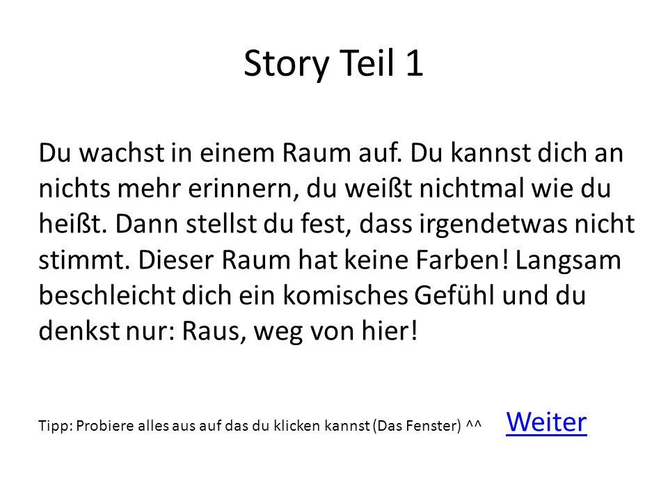 Story Teil 1 Du wachst in einem Raum auf. Du kannst dich an nichts mehr erinnern, du weißt nichtmal wie du heißt. Dann stellst du fest, dass irgendetw
