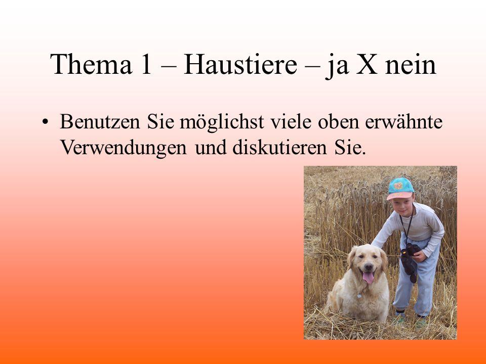 Thema 1 – Haustiere – ja X nein Benutzen Sie möglichst viele oben erwähnte Verwendungen und diskutieren Sie.