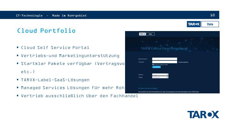 10 Cloud Portfolio IT-Technologie - Made im Ruhrgebiet  Cloud Self Service Portal  Vertriebs-und Marketingunterstützung  Startklar Pakete verfügbar (Vertragsvorlagen etc.)  TAROX-Label-SaaS-Lösungen  Managed Services Lösungen für mehr Rohertrag  Vertrieb ausschließlich über den Fachhandel