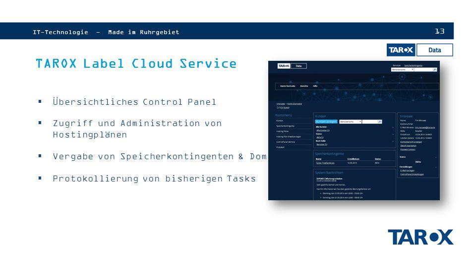 13 IT-Technologie - Made im Ruhrgebiet TAROX Label Cloud Service  Übersichtliches Control Panel  Zugriff und Administration von Hostingplänen  Vergabe von Speicherkontingenten & Domains  Protokollierung von bisherigen Tasks