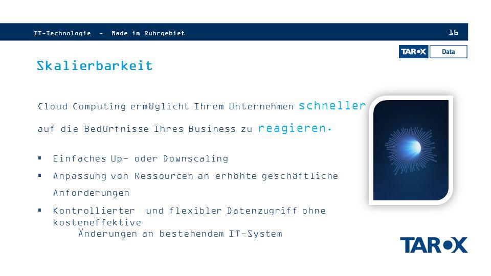 16 IT-Technologie - Made im Ruhrgebiet Skalierbarkeit Cloud Computing ermöglicht Ihrem Unternehmen schneller auf die Bedürfnisse Ihres Business zu reagieren.