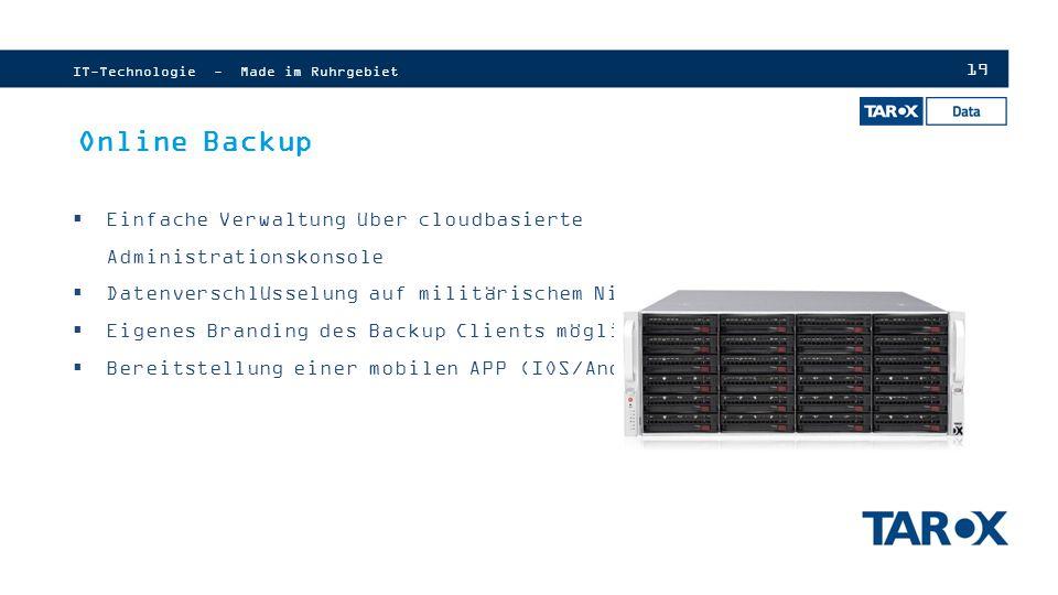 19 IT-Technologie - Made im Ruhrgebiet Online Backup  Einfache Verwaltung über cloudbasierte Administrationskonsole  Datenverschlüsselung auf militärischem Niveau  Eigenes Branding des Backup Clients möglich  Bereitstellung einer mobilen APP (IOS/Android)