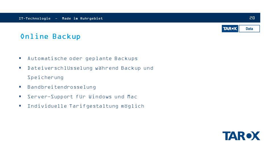 20 IT-Technologie - Made im Ruhrgebiet Online Backup  Automatische oder geplante Backups  Dateiverschlüsselung während Backup und Speicherung  Bandbreitendrosselung  Server-Support für Windows und Mac  Individuelle Tarifgestaltung möglich