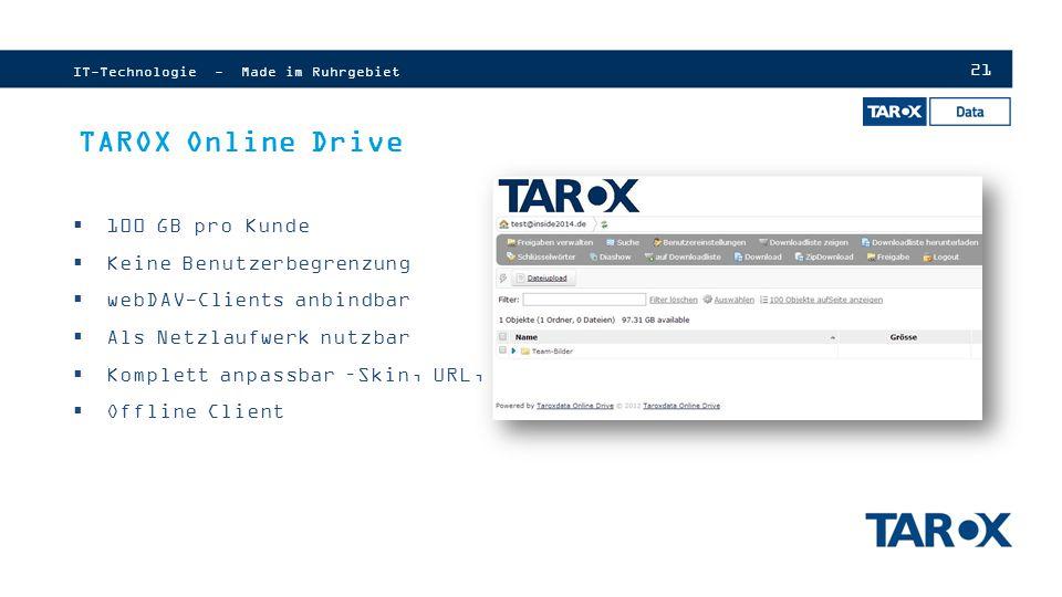 21 IT-Technologie - Made im Ruhrgebiet TAROX Online Drive  100 GB pro Kunde  Keine Benutzerbegrenzung  webDAV-Clients anbindbar  Als Netzlaufwerk nutzbar  Komplett anpassbar –Skin, URL, SSL  Offline Client