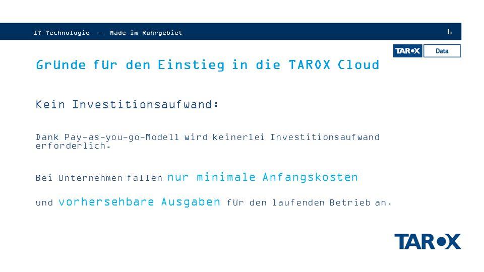 7 Gründe für den Einstieg in die TAROX Cloud TAROX Solution Partner werden: Proaktive Vertriebs und Marketingbetreuung Werbekostenzuschüsse Zusätzliche Boni (auf Umsatz) TAROX Selection Club mit exklusiven Produkten für gesammelte Punkte Welcome Paket IT-Technologie - Made im Ruhrgebiet