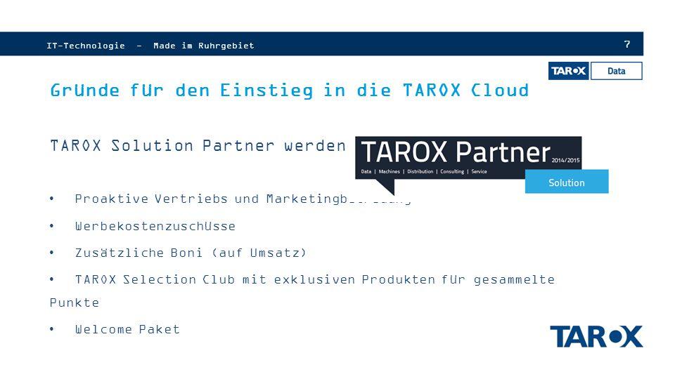 28 IT-Technologie - Made im Ruhrgebiet Einfacher Testzugang TAROX Cloud  Kostenloser Zugang zum TAROX Data Cloudportal  Bis zu 30 Tage Testzugang  Deutsche Vertragsvorlagen und Datenschutzbestimmungen  Vertriebs-und Marketingunterstützung  Kurze Mindestlaufzeiten  Optimierte Einkaufskonditionen  Volle Margenfreiheit  Höchste Qualität im Service-und Supportbereich