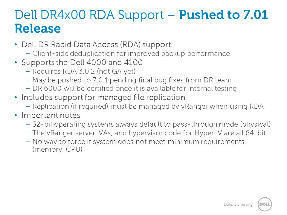 Datensicherung Dell DR4x00 RDA Support – Pushed to 7.01 Release Dell DR Rapid Data Access (RDA) support – Client-side deduplication for improved backup performance Supports the Dell 4000 and 4100 – Requires RDA 3.0.2 (not GA yet) – May be pushed to 7.0.1 pending final bug fixes from DR team – DR 6000 will be certified once it is available for internal testing Includes support for managed file replication – Replication (if required) must be managed by vRanger when using RDA Important notes – 32-bit operating systems always default to pass-through mode (physical) – The vRanger server, VAs, and hypervisor code for Hyper-V are all 64-bit – No way to force if system does not meet minimum requirements (memory, CPU)
