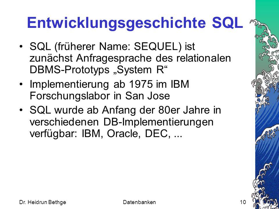 """Dr. Heidrun BethgeDatenbanken10 Entwicklungsgeschichte SQL SQL (früherer Name: SEQUEL) ist zunächst Anfragesprache des relationalen DBMS-Prototyps """"Sy"""