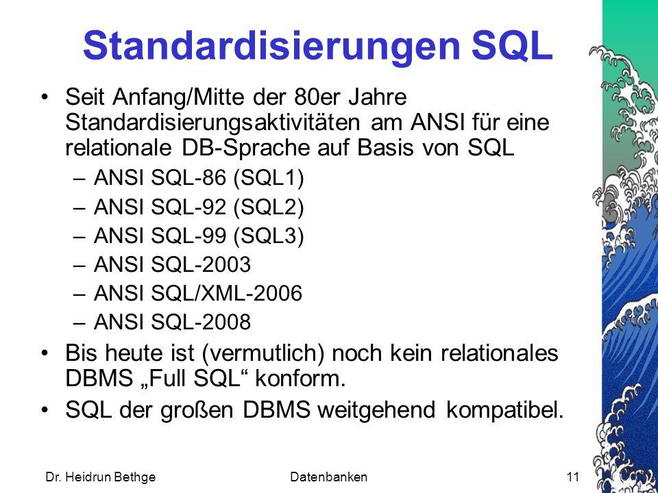 """Standardisierungen SQL Seit Anfang/Mitte der 80er Jahre Standardisierungsaktivitäten am ANSI für eine relationale DB-Sprache auf Basis von SQL –ANSI SQL-86 (SQL1) –ANSI SQL-92 (SQL2) –ANSI SQL-99 (SQL3) –ANSI SQL-2003 –ANSI SQL/XML-2006 –ANSI SQL-2008 Bis heute ist (vermutlich) noch kein relationales DBMS """"Full SQL konform."""