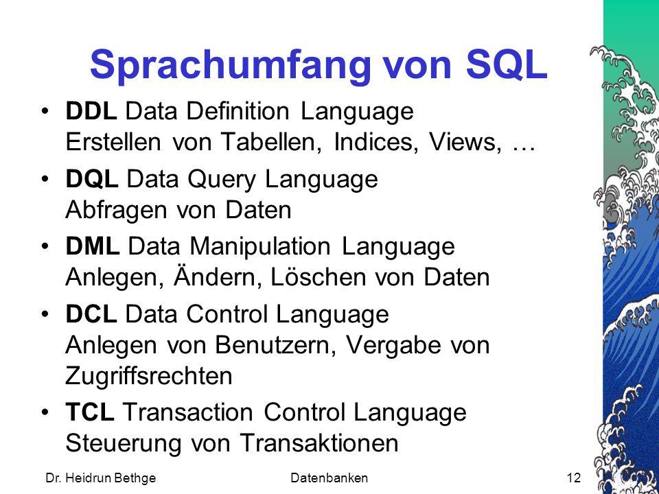 Dr. Heidrun BethgeDatenbanken12 Sprachumfang von SQL DDL Data Definition Language Erstellen von Tabellen, Indices, Views, … DQL Data Query Language Ab