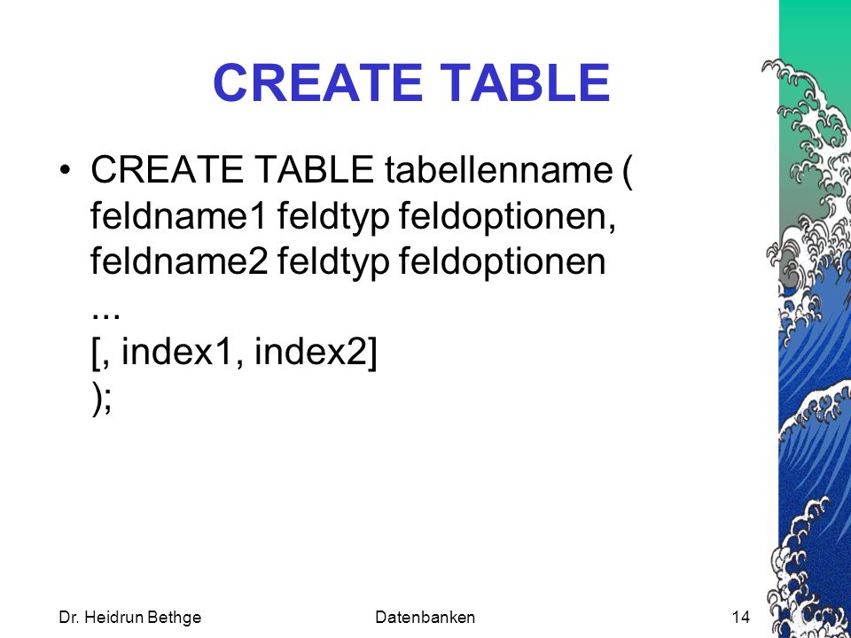 Dr. Heidrun BethgeDatenbanken14 CREATE TABLE CREATE TABLE tabellenname ( feldname1 feldtyp feldoptionen, feldname2 feldtyp feldoptionen... [, index1,