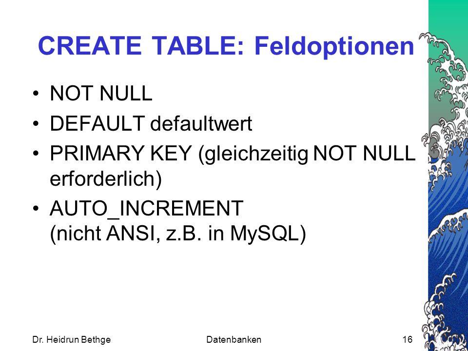 Dr. Heidrun BethgeDatenbanken16 CREATE TABLE: Feldoptionen NOT NULL DEFAULT defaultwert PRIMARY KEY (gleichzeitig NOT NULL erforderlich) AUTO_INCREMEN